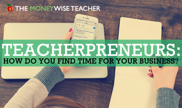 Teacherpreneurs: How Do you Find Time for your Business?
